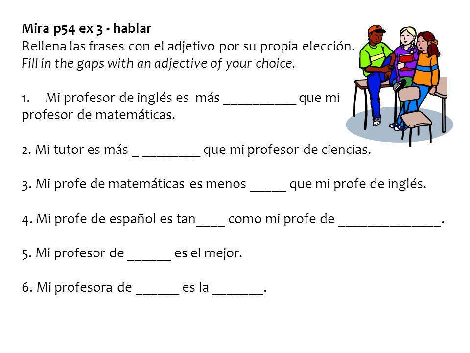 Mira p54 ex 3 - hablar Rellena las frases con el adjetivo por su propia elección. Fill in the gaps with an adjective of your choice. 1.Mi profesor de