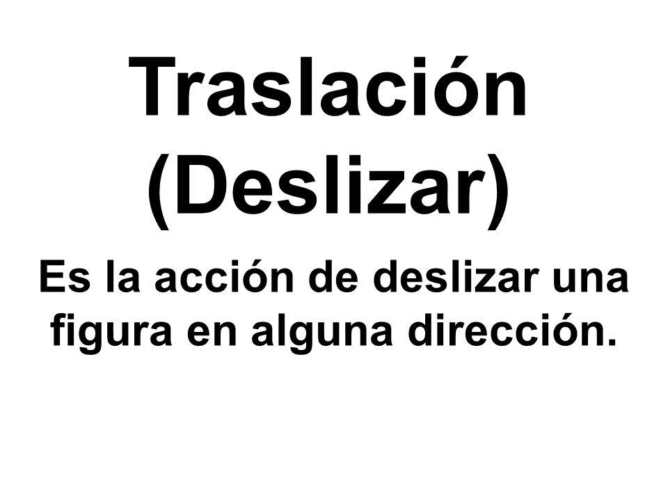 Traslación (Deslizar) Es la acción de deslizar una figura en alguna dirección.