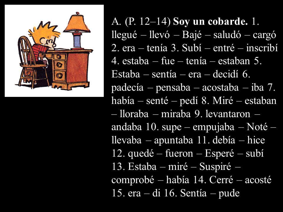 A. (P. 12–14) Soy un cobarde. 1. llegué – llevó – Bajé – saludó – cargó 2. era – tenía 3. Subí – entré – inscribí 4. estaba – fue – tenía – estaban 5.