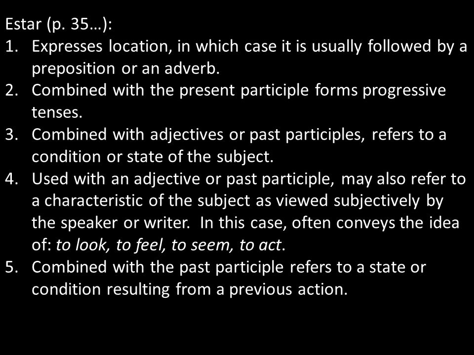 Estar (p. 35…): 1.Expresses location, in which case it is usually followed by a preposition or an adverb. 2.Combined with the present participle forms