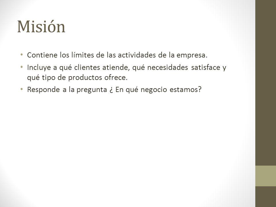 Misión Contiene los límites de las actividades de la empresa. Incluye a qué clientes atiende, qué necesidades satisface y qué tipo de productos ofrece