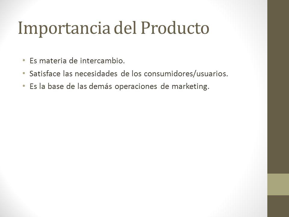 Importancia del Producto Es materia de intercambio. Satisface las necesidades de los consumidores/usuarios. Es la base de las demás operaciones de mar