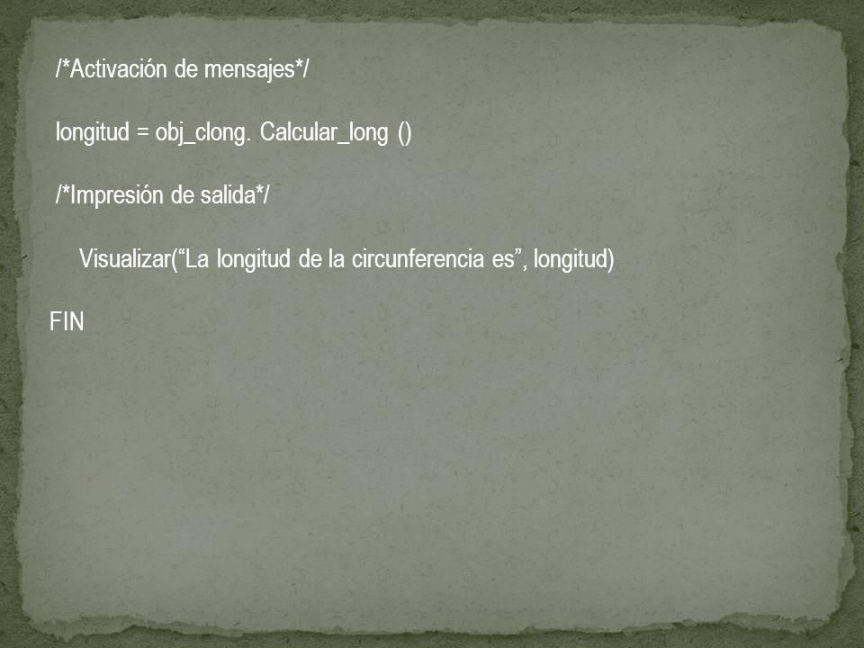 /*Activación de mensajes*/ longitud = obj_clong. Calcular_long () /*Impresión de salida*/ Visualizar(La longitud de la circunferencia es, longitud) FI