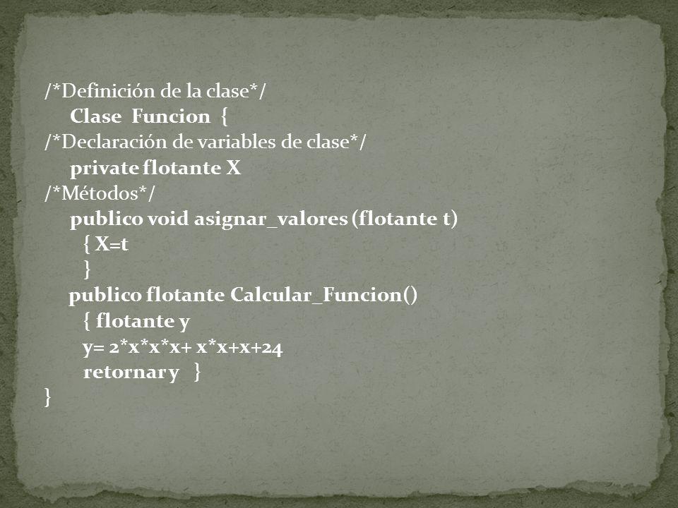 /*Definición de la clase*/ Clase Funcion { /*Declaración de variables de clase*/ private flotante X /*Métodos*/ publico void asignar_valores (flotante