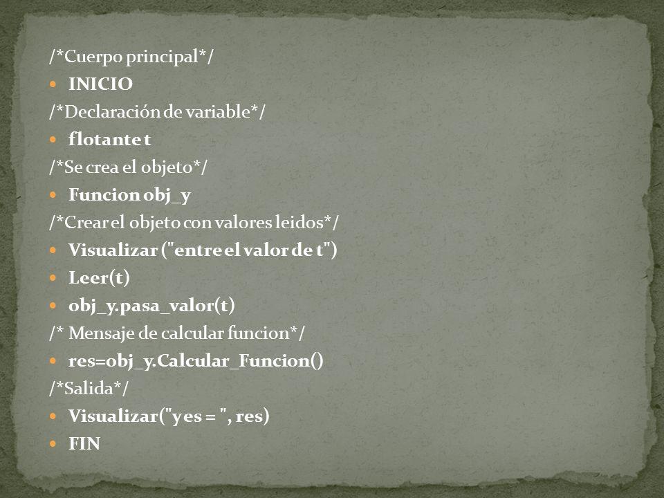 /*Cuerpo principal*/ INICIO /*Declaración de variable*/ flotante t /*Se crea el objeto*/ Funcion obj_y /*Crear el objeto con valores leidos*/ Visualiz