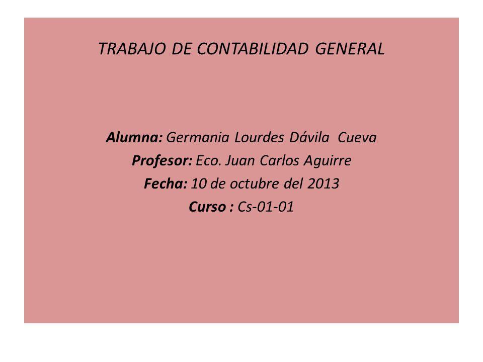 TRABAJO DE CONTABILIDAD GENERAL Alumna: Germania Lourdes Dávila Cueva Profesor: Eco. Juan Carlos Aguirre Fecha: 10 de octubre del 2013 Curso : Cs-01-0