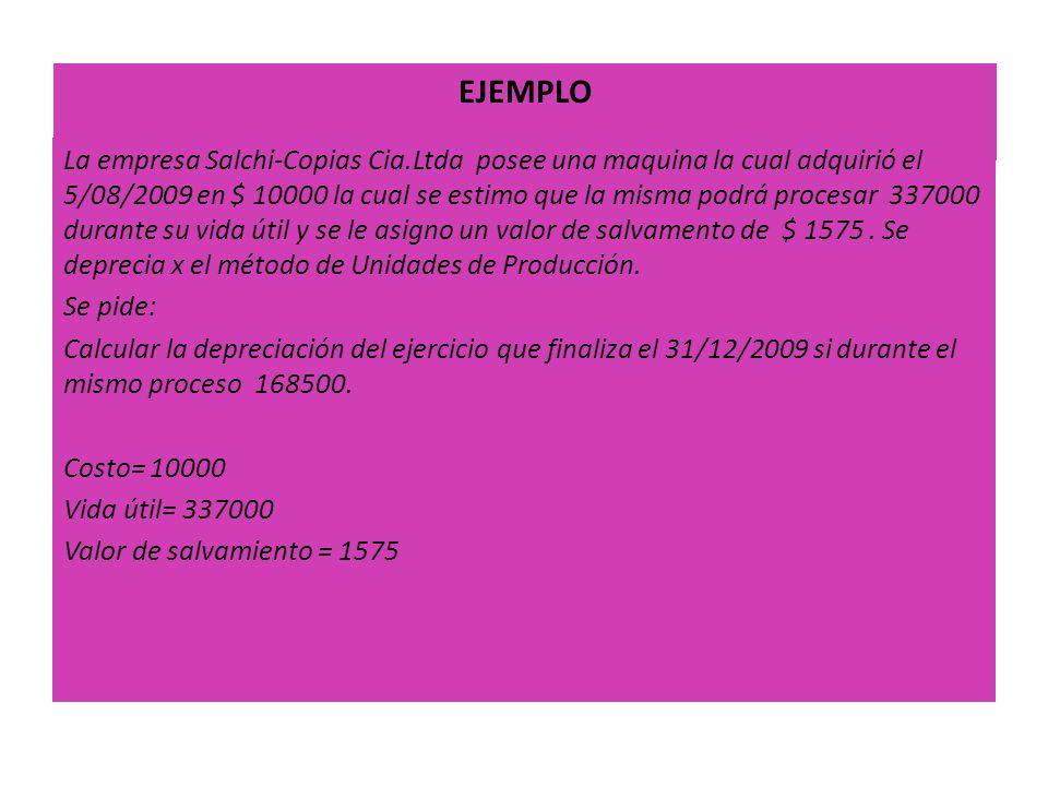 EJEMPLO La empresa Salchi-Copias Cia.Ltda posee una maquina la cual adquirió el 5/08/2009 en $ 10000 la cual se estimo que la misma podrá procesar 337