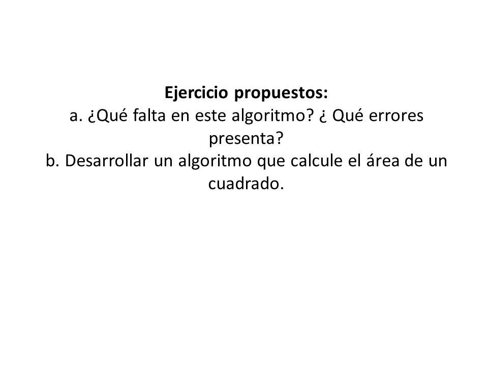 Ejercicio propuestos: a. ¿Qué falta en este algoritmo? ¿ Qué errores presenta? b. Desarrollar un algoritmo que calcule el área de un cuadrado.