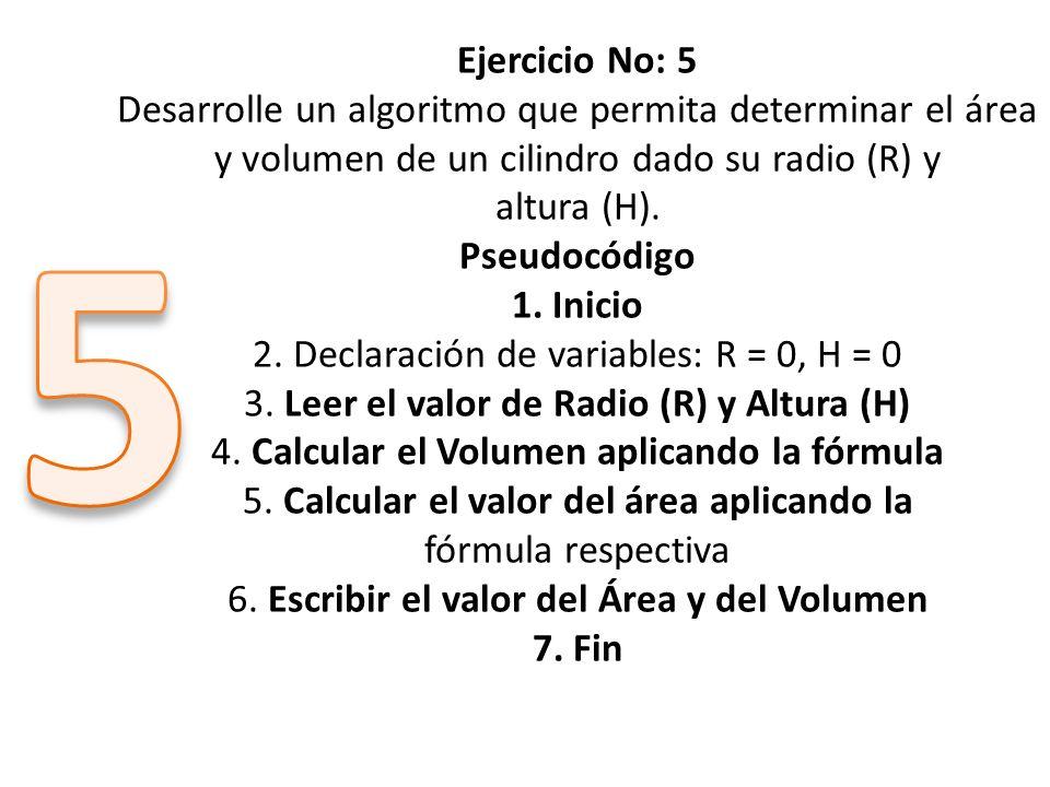 Ejercicio No: 5 Desarrolle un algoritmo que permita determinar el área y volumen de un cilindro dado su radio (R) y altura (H). Pseudocódigo 1. Inicio