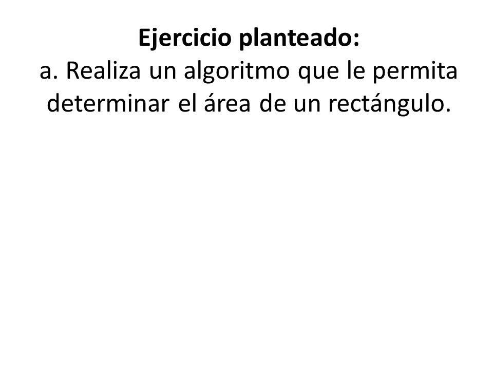 Ejercicio planteado: a. Realiza un algoritmo que le permita determinar el área de un rectángulo.