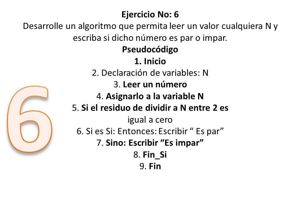 Ejercicio No: 6 Desarrolle un algoritmo que permita leer un valor cualquiera N y escriba si dicho número es par o impar. Pseudocódigo 1. Inicio 2. Dec
