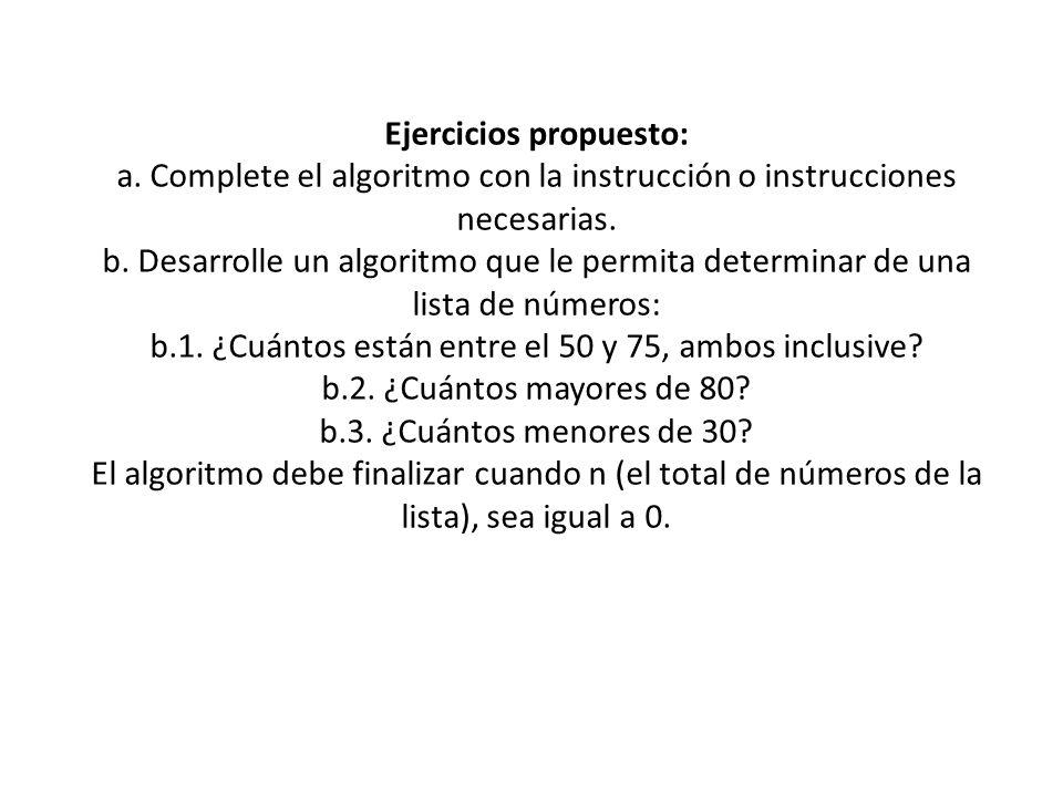 Ejercicios propuesto: a. Complete el algoritmo con la instrucción o instrucciones necesarias. b. Desarrolle un algoritmo que le permita determinar de