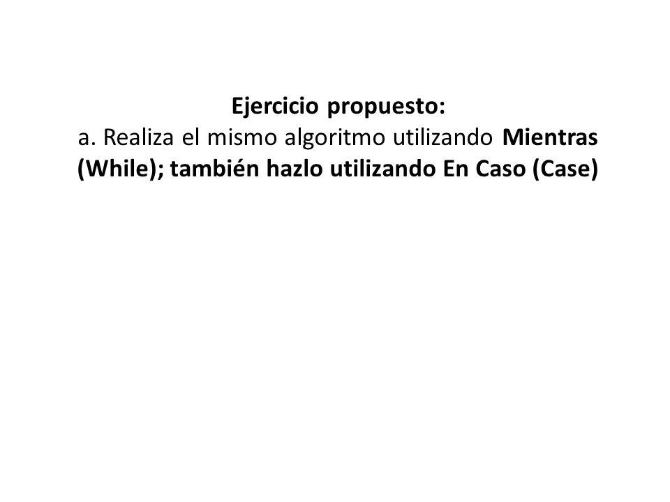 Ejercicio propuesto: a. Realiza el mismo algoritmo utilizando Mientras (While); también hazlo utilizando En Caso (Case)