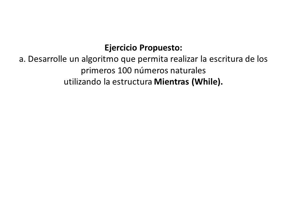 Ejercicio Propuesto: a. Desarrolle un algoritmo que permita realizar la escritura de los primeros 100 números naturales utilizando la estructura Mient