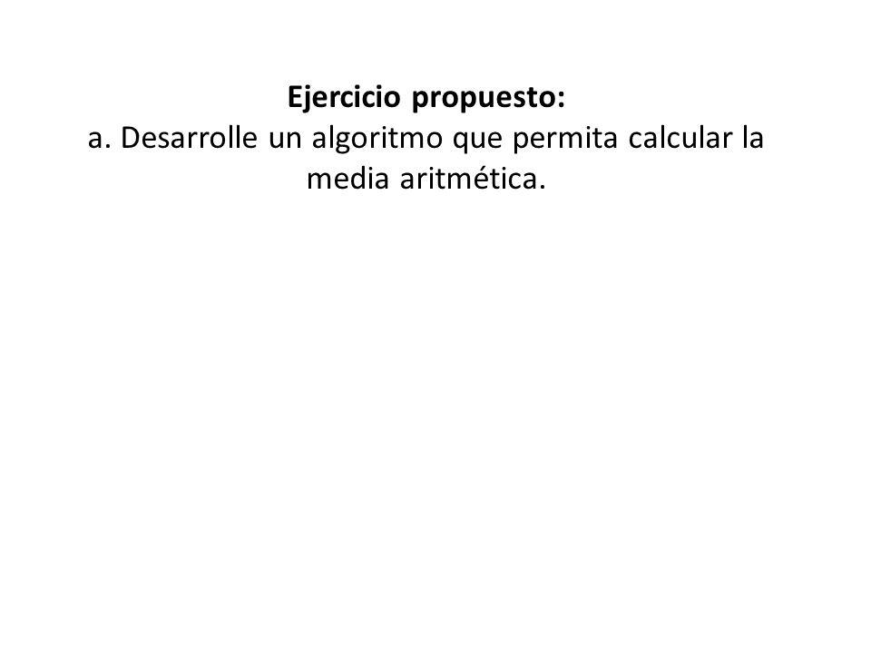 Ejercicio propuesto: a. Desarrolle un algoritmo que permita calcular la media aritmética.