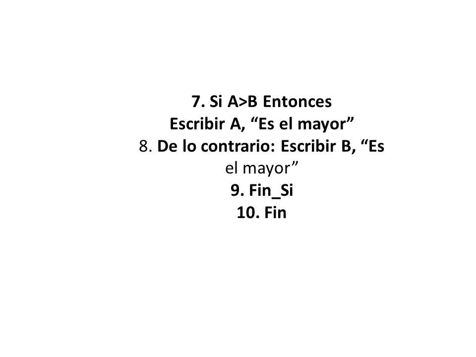 7. Si A>B Entonces Escribir A, Es el mayor 8. De lo contrario: Escribir B, Es el mayor 9. Fin_Si 10. Fin