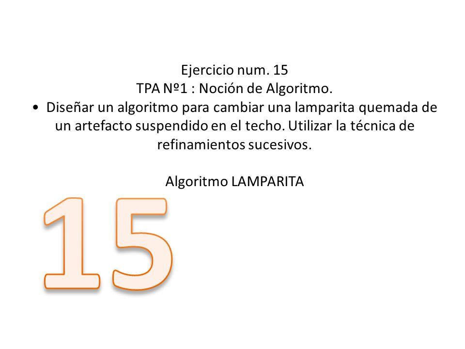 Ejercicio num. 15 TPA Nº1 : Noción de Algoritmo. Diseñar un algoritmo para cambiar una lamparita quemada de un artefacto suspendido en el techo. Utili