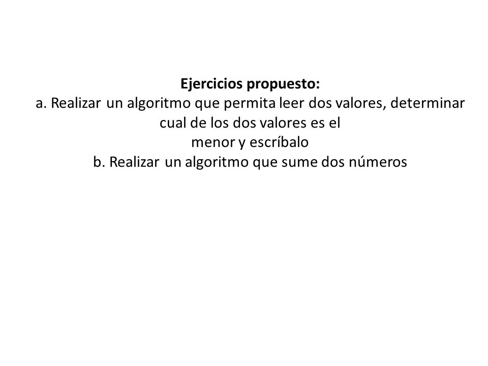 Ejercicios propuesto: a. Realizar un algoritmo que permita leer dos valores, determinar cual de los dos valores es el menor y escríbalo b. Realizar un