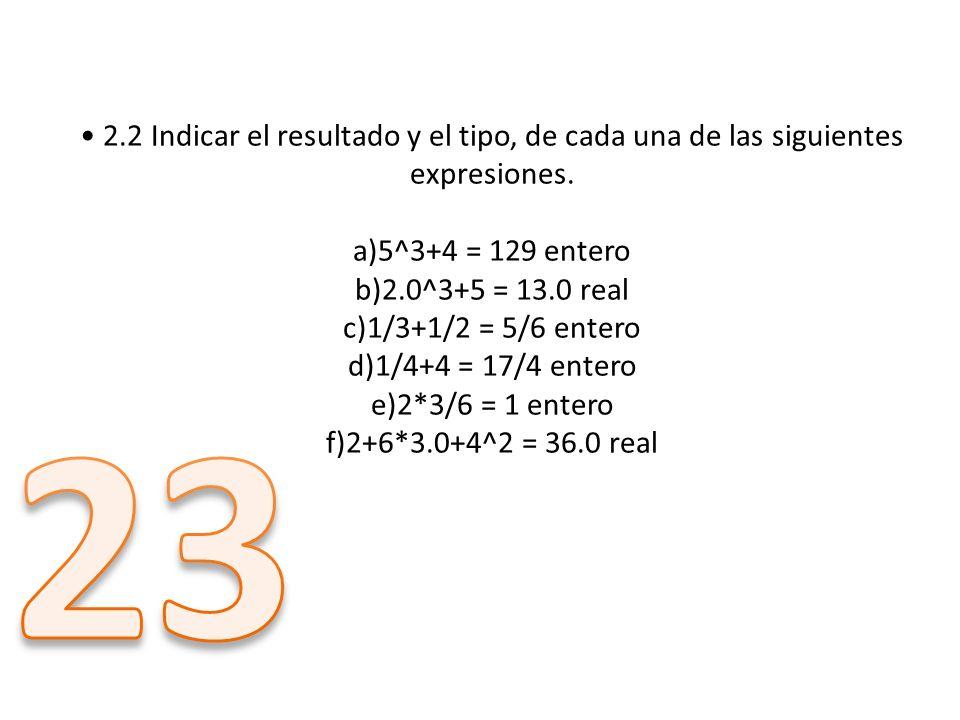 2.2 Indicar el resultado y el tipo, de cada una de las siguientes expresiones. a)5^3+4 = 129 entero b)2.0^3+5 = 13.0 real c)1/3+1/2 = 5/6 entero d)1/4