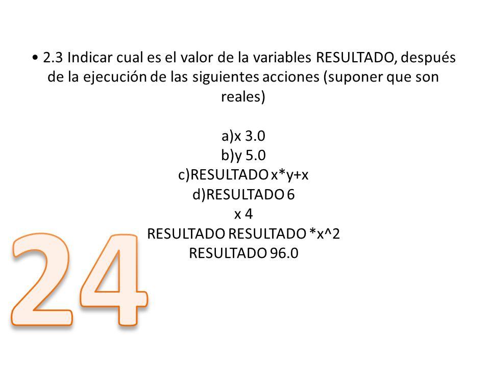 2.3 Indicar cual es el valor de la variables RESULTADO, después de la ejecución de las siguientes acciones (suponer que son reales) a)x 3.0 b)y 5.0 c)