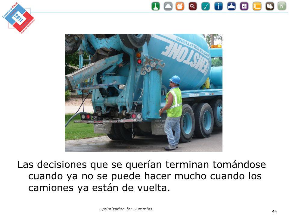Las decisiones que se querían terminan tomándose cuando ya no se puede hacer mucho cuando los camiones ya están de vuelta. Optimization for Dummies 44