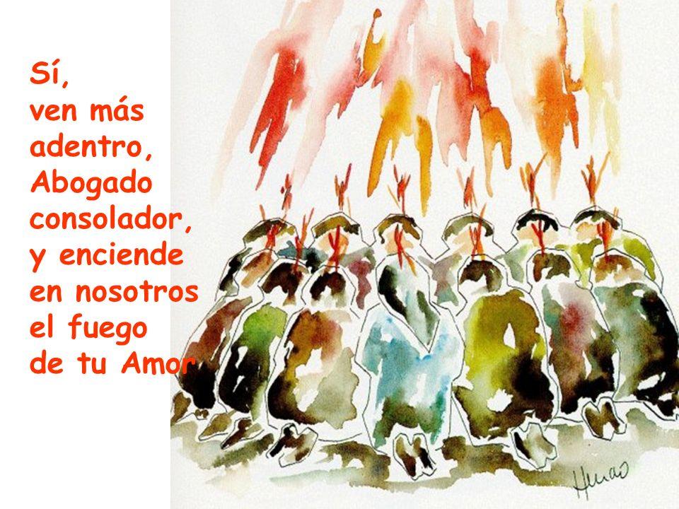Sí, ven más adentro, Abogado consolador, y enciende en nosotros el fuego de tu Amor