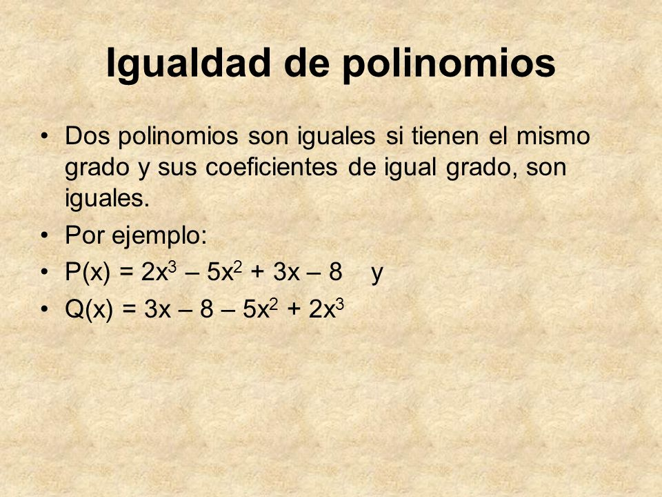 Igualdad de polinomios Dos polinomios son iguales si tienen el mismo grado y sus coeficientes de igual grado, son iguales. Por ejemplo: P(x) = 2x 3 –
