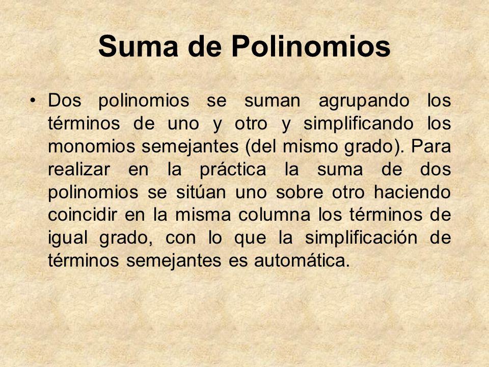 Suma de Polinomios Dos polinomios se suman agrupando los términos de uno y otro y simplificando los monomios semejantes (del mismo grado). Para realiz
