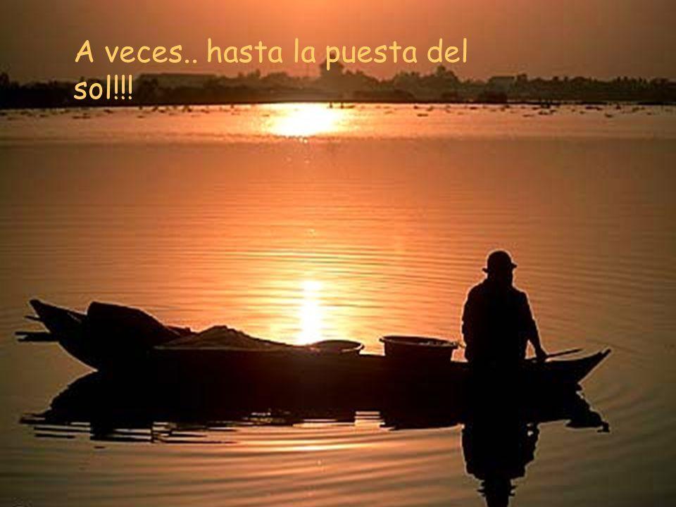A veces.. hasta la puesta del sol!!!