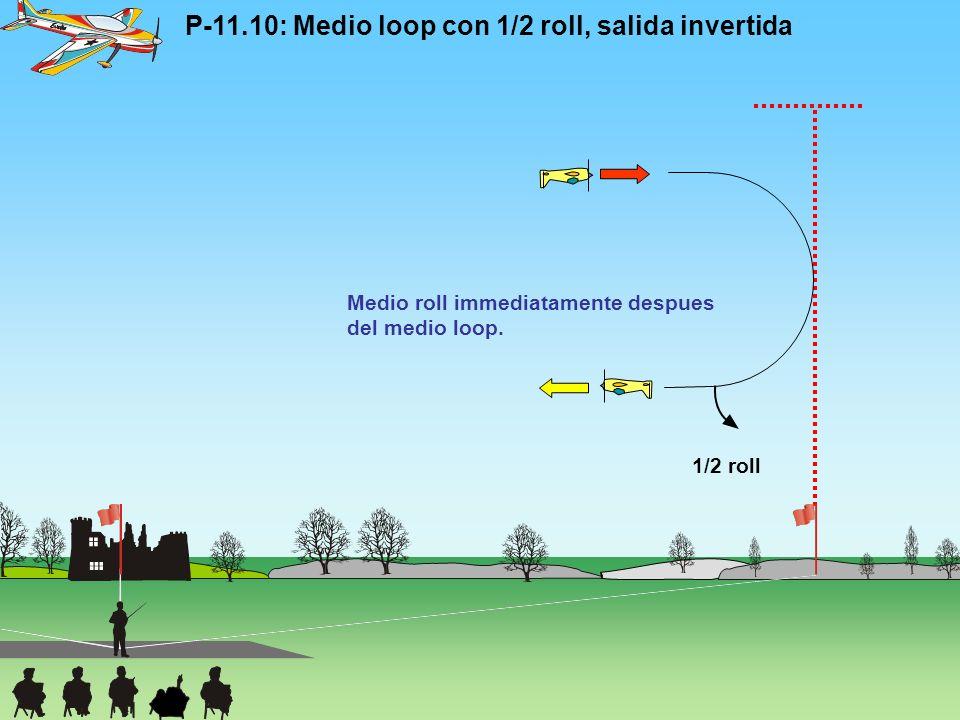 P-11.10: Medio loop con 1/2 roll, salida invertida Medio roll immediatamente despues del medio loop. 1/2 roll