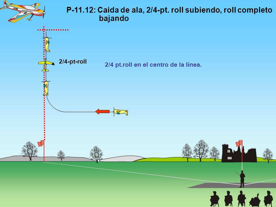 P-11.12: Caida de ala, 2/4-pt. roll subiendo, roll completo bajando 2/4-pt-roll 2/4 pt.roll en el centro de la línea.
