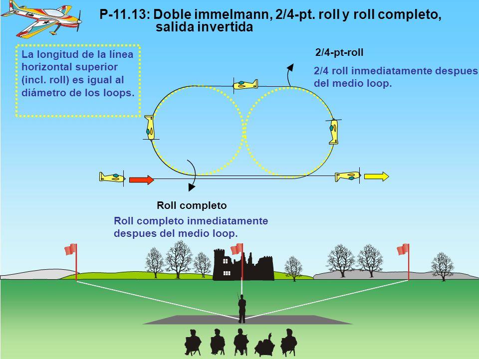 P-11.13: Doble immelmann, 2/4-pt. roll y roll completo, salida invertida 2/4-pt-roll Roll completo 2/4 roll inmediatamente despues del medio loop. Rol