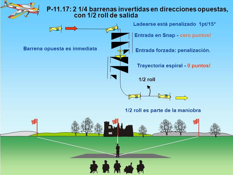 P-11.17: 2 1/4 barrenas invertidas en direcciones opuestas, con 1/2 roll de salida 1/2 roll Barrena opuesta es inmediata Entrada en Snap - cero puntos.