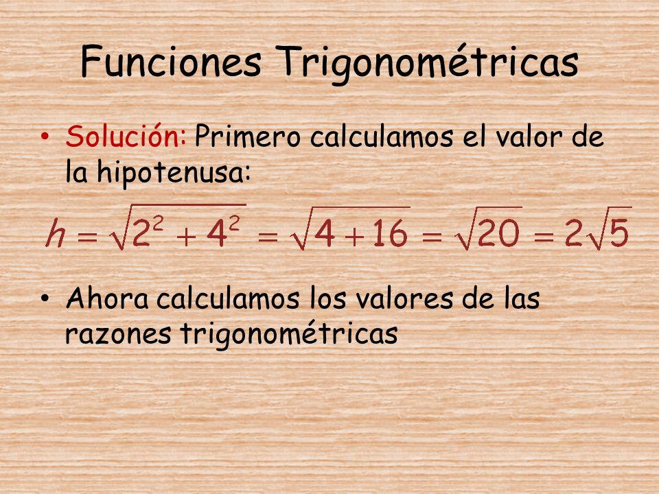 Funciones Trigonométricas Solución: Primero calculamos el valor de la hipotenusa: Ahora calculamos los valores de las razones trigonométricas