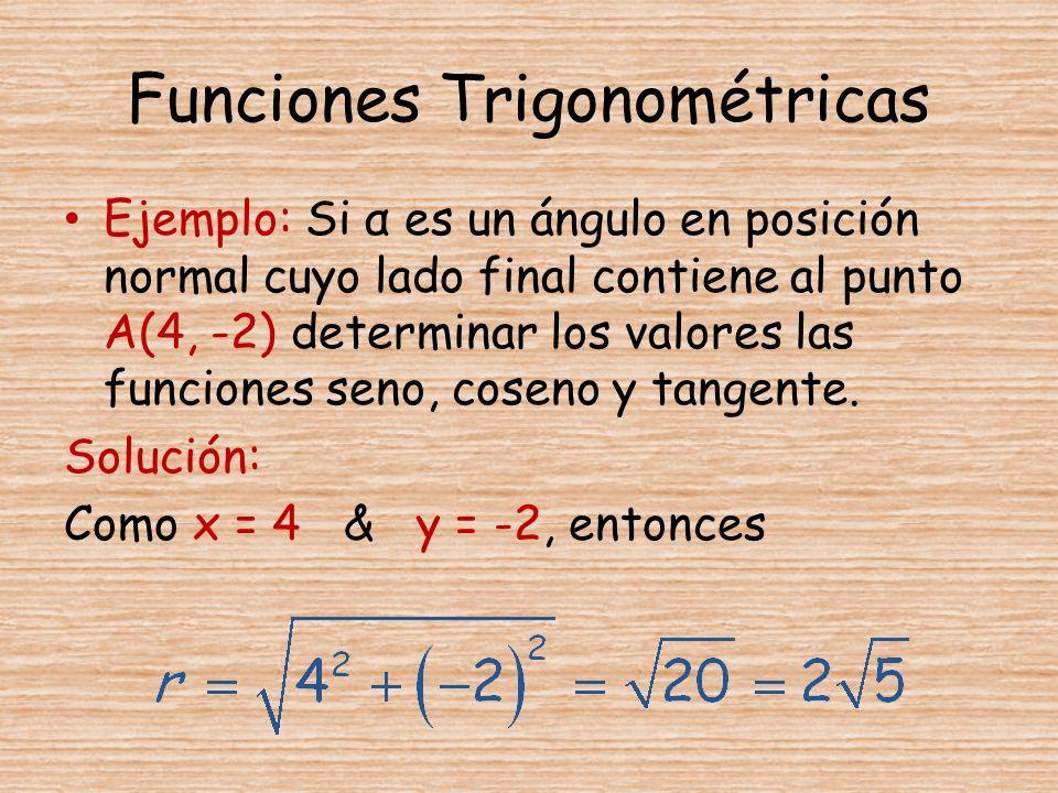 Funciones Trigonométricas Ejemplo: Si α es un ángulo en posición normal cuyo lado final contiene al punto A(4, -2) determinar los valores las funcione