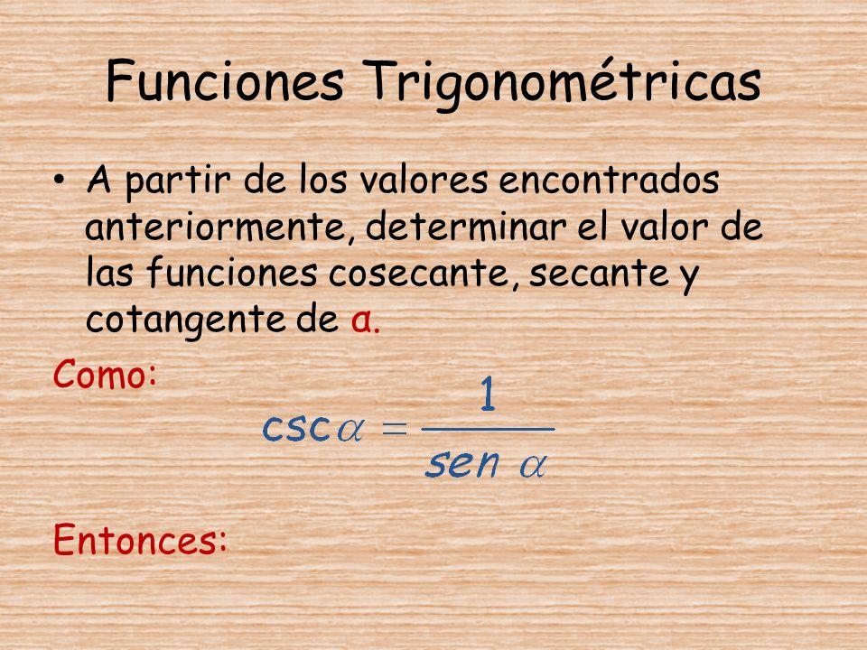 Funciones Trigonométricas A partir de los valores encontrados anteriormente, determinar el valor de las funciones cosecante, secante y cotangente de α