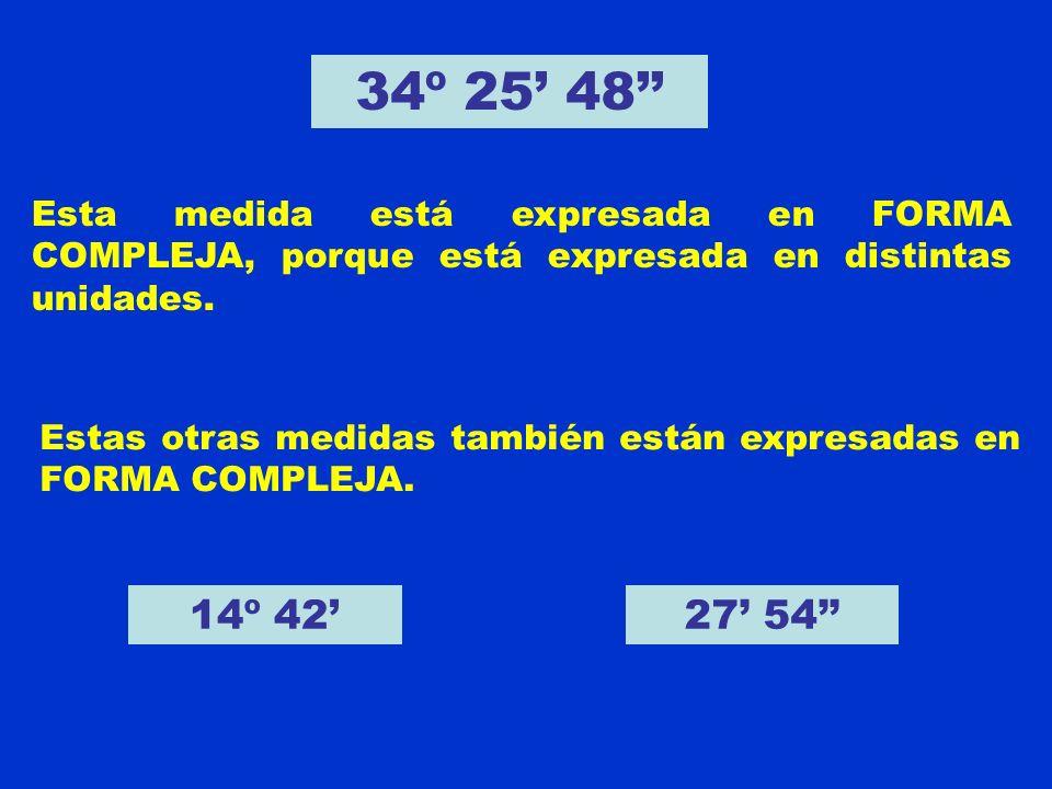 34º 25 48 Esta medida está expresada en FORMA COMPLEJA, porque está expresada en distintas unidades.