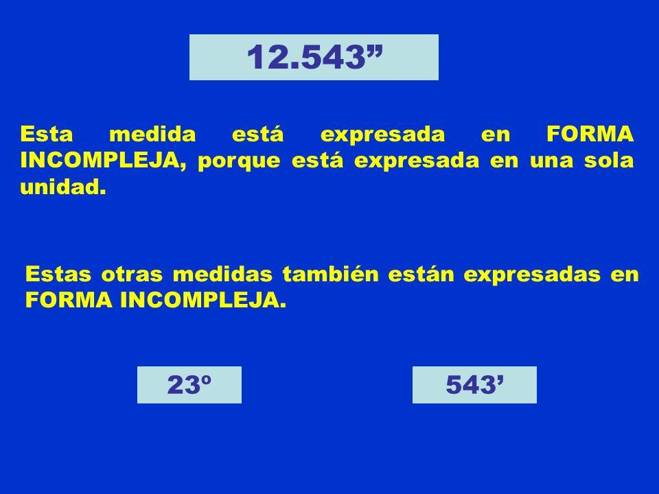 12.543 Esta medida está expresada en FORMA INCOMPLEJA, porque está expresada en una sola unidad. Estas otras medidas también están expresadas en FORMA