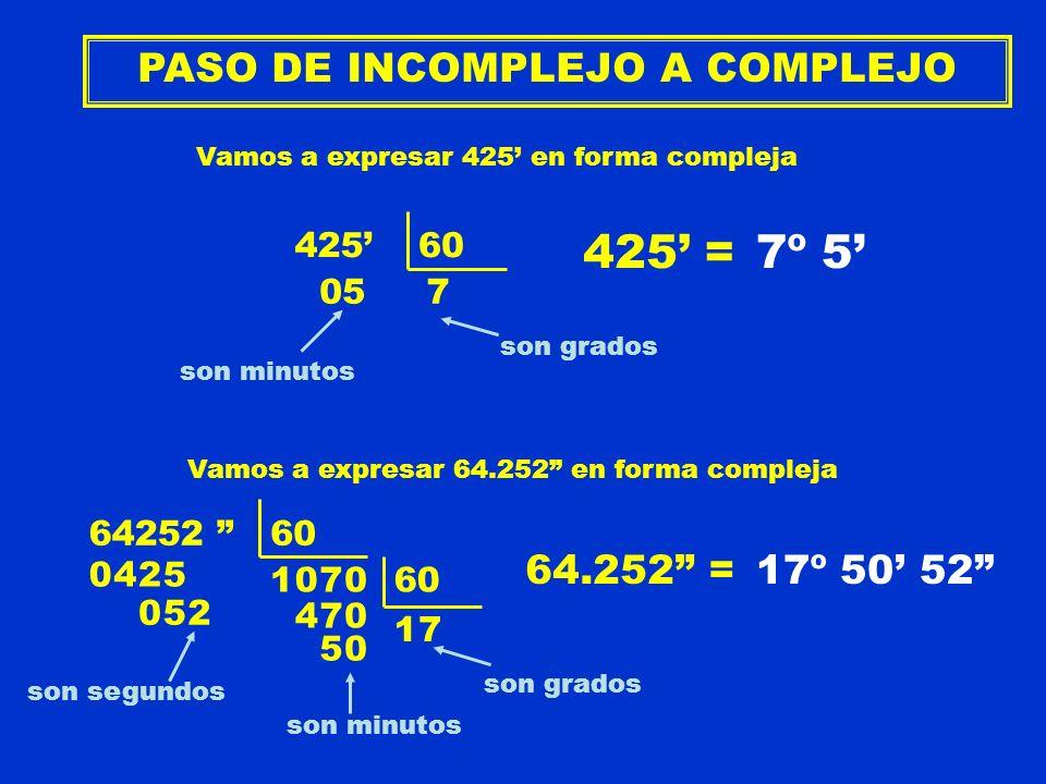 PASO DE INCOMPLEJO A COMPLEJO Vamos a expresar 425 en forma compleja 42560 057 425 = son grados son minutos 7º 5 Vamos a expresar 64.252 en forma comp