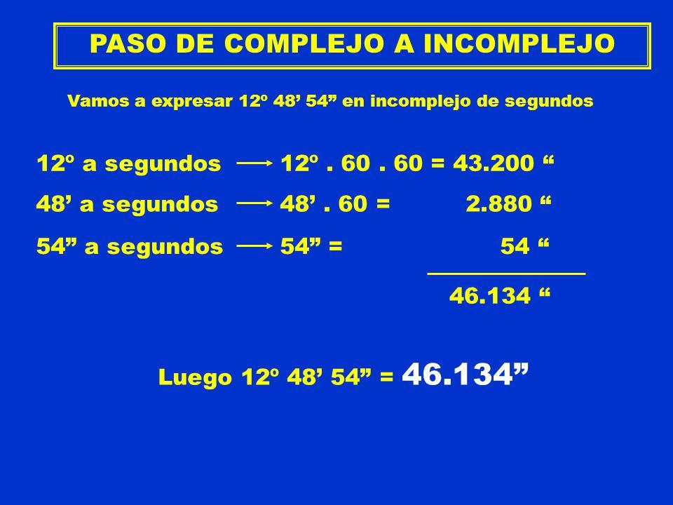 PASO DE COMPLEJO A INCOMPLEJO Vamos a expresar 12º 48 54 en incomplejo de segundos 12º a segundos12º. 60. 60 = 43.200 48 a segundos48. 60 = 2.880 54 a
