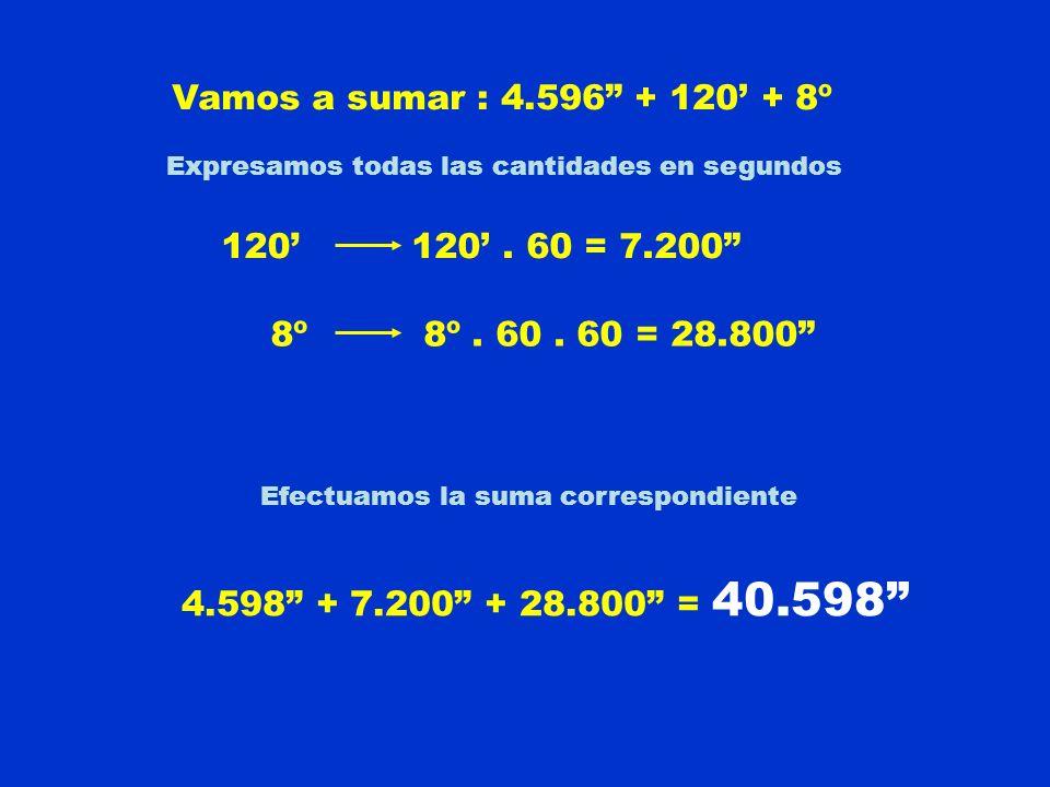 Vamos a sumar : 4.596 + 120 + 8º Expresamos todas las cantidades en segundos 120120. 60 = 7.200 8º 8º. 60. 60 = 28.800 Efectuamos la suma correspondie