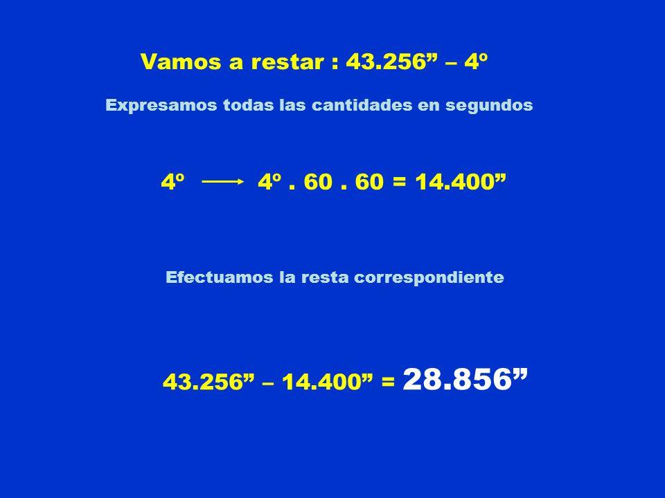 Vamos a restar : 43.256 – 4º Expresamos todas las cantidades en segundos 4º 4º. 60. 60 = 14.400 Efectuamos la resta correspondiente 43.256 – 14.400 =
