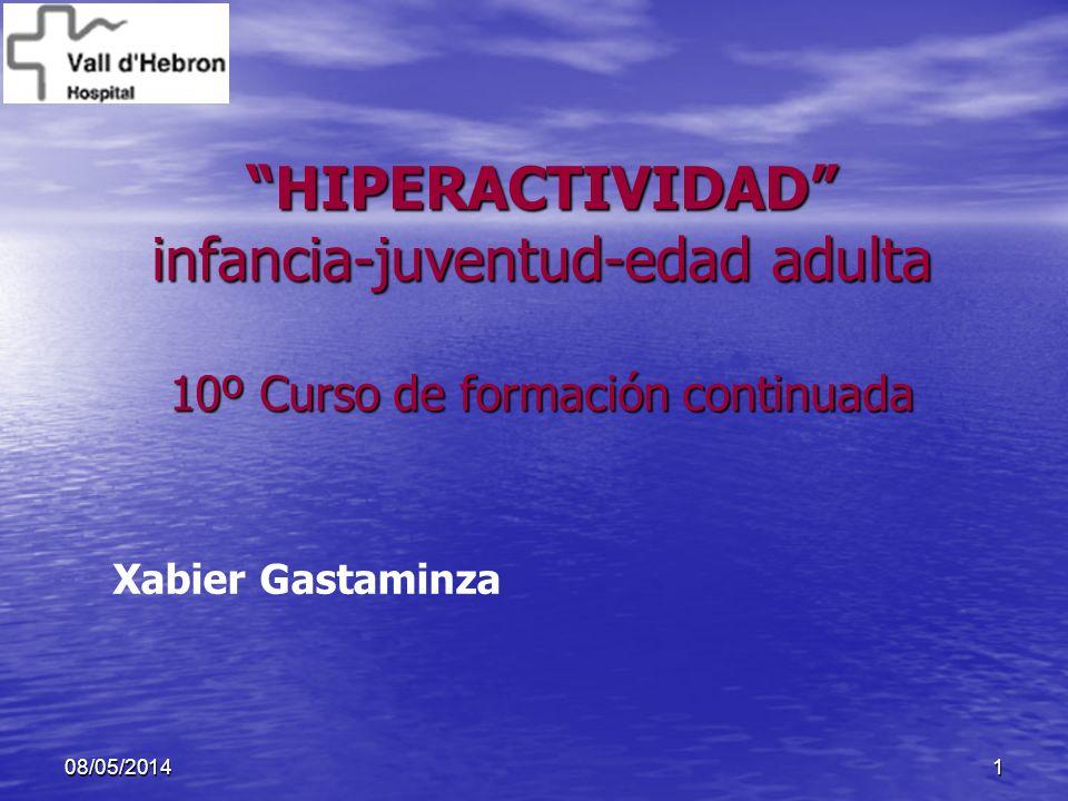108/05/2014 HIPERACTIVIDAD infancia-juventud-edad adulta 10º Curso de formación continuada Xabier Gastaminza