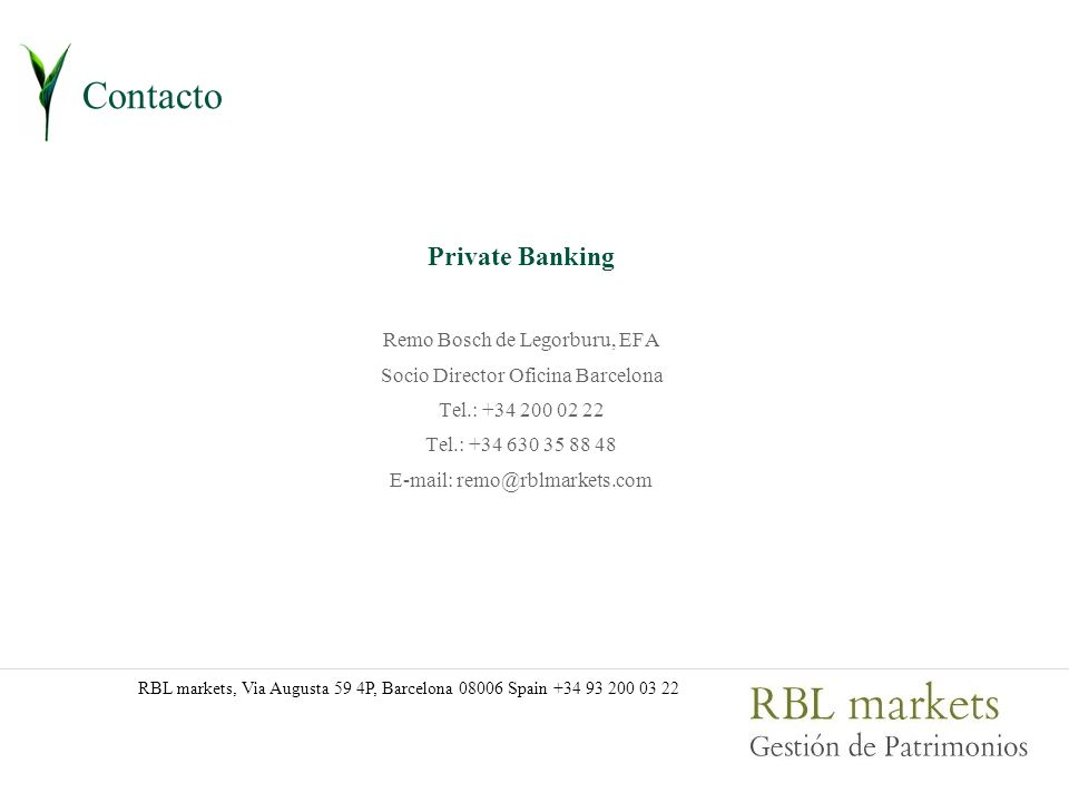 Contacto Private Banking Remo Bosch de Legorburu, EFA Socio Director Oficina Barcelona Tel.: +34 200 02 22 Tel.: +34 630 35 88 48 E-mail: remo@rblmarkets.com RBL markets, Via Augusta 59 4P, Barcelona 08006 Spain +34 93 200 03 22