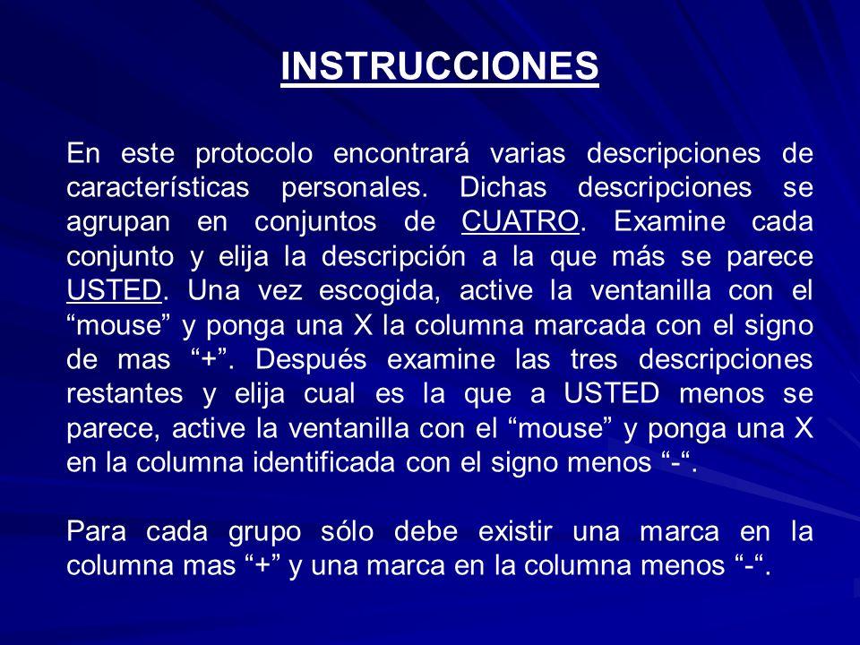 37/38 CONFÍA MUCHO EN LAS PERSONAS PREFIERE DESEMPEÑAR TRABAJO RUTINARIO Y SIMPLE ACTÚA IMPULSIVAMENTE ESTÁ LLENO/A DE VIGOR Y ENERGÍA 38/38 TOMA DESICIONES MUY RAÍDAMENTE LE SIMPATIZA TODA LA GENTE MANTIENE UN RITMO VIVAZ EN EL TRABAJO O EN EL JUEGO NO TIENE UN GRAN INTERÉS EN ADQUIRIR CONOCIMEINTOS RECUERDE QUE SÓLO PUEDE SELECCIONAR UN (+) PARA LA COLUMNA (MAS) Y UN (-) PARA LA COLUMNA (MENOS) CONSULTE EL EJEMPLO +- + -