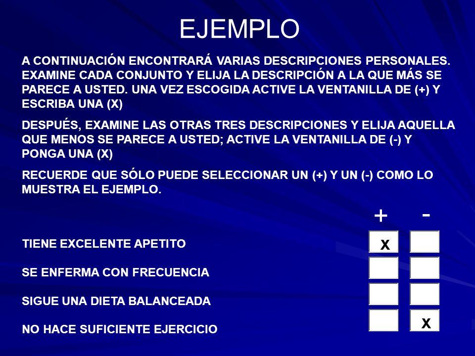 19/38 TIENE IDEAS MUY ORIGINALES ES UNA PERSONA UN POCO LENTA Y DESPREOCUPADA TIENDE A CRITICAR A LOS DEMÁS PIENSA MUCHO ANTES DE TOMAR DECISIONES 20/38 CREE QUE TODA LA GENTE ES ESCENCIALMNETE HONESTA LE GUSTA TOMAR CON CALMA EL TRABAJO Y EL JUEGO TIENE UNA ACTITUD MUY INQUISITIVA TIENDE A ACTUR IMPULSIVAMENTE RECUERDE QUE SÓLO PUEDE SELECCIONAR UN (+) PARA LA COLUMNA (MAS) Y UN (-) PARA LA COLUMNA (MENOS) CONSULTE EL EJEMPLO +- + -