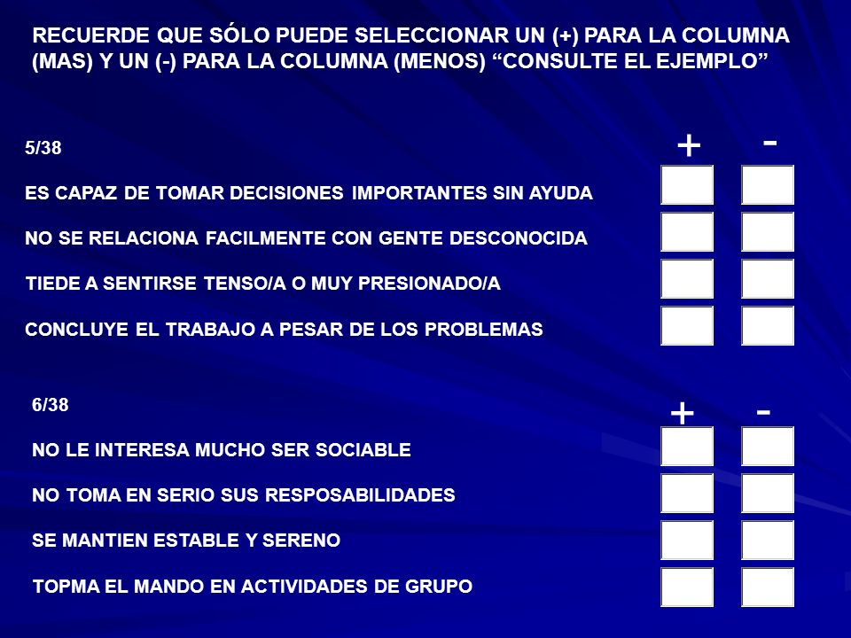 3/38 ACTÚA DE MANERA NERVIOSA E INESTABLE TIENE UNA GRAN INFLUENCIA SOBRE LOS DEMÁS NO LE GUSTAN LAS REUNIONES SOCIALES ES UN/A TRABAJADOR/A MUY PERSISTENTE Y FORMAL 4/38 SE LE FACILITA HACER NUEVAS AMISTADES NO PUEDED REALIZAR LA MISMA TAREA POR MUCHO TIEMPO ES FACILMENTE MANEJADO/A POR LOS DEMÁS MANTIENE EL AUTOCONTROL AUN SI ESTÁ FRUSTRADO/A RECUERDE QUE SÓLO PUEDE SELECCIONAR UN (+) PARA LA COLUMNA (MAS) Y UN (-) PARA LA COLUMNA (MENOS) CONSULTE EL EJEMPLO + - + -