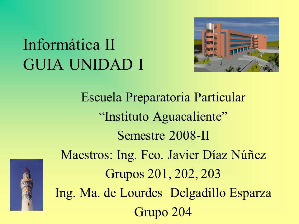 Informática II GUIA UNIDAD I Escuela Preparatoria Particular Instituto Aguacaliente Semestre 2008-II Maestros: Ing. Fco. Javier Díaz Núñez Grupos 201,
