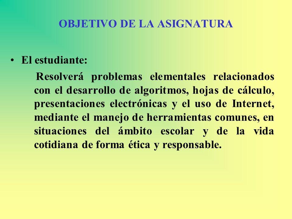 OBJETIVO DE LA ASIGNATURA El estudiante: Resolverá problemas elementales relacionados con el desarrollo de algoritmos, hojas de cálculo, presentacione