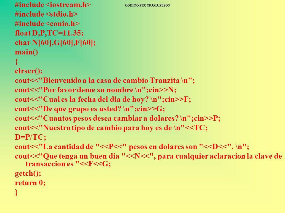 CODIGO PROGRAMA PESOS #include float D,P,TC=11.35; char N[60],G[60],F[60]; main() { clrscr(); cout<<